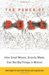 The Power of Pull: How Small Moves, Smartly Made, Can Set Big Things in Motion - John Hagel  III, Lang Davison, John Hagel III