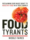 Food Tyrants: Fight for Your Right to Healthy Food in a Toxic World - Nicole Faires