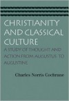 Christianity and Classical Culture: A Study of Thought and Action from Augustus to Augustine - CHARLES NORRIS COCHRANE