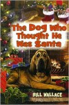 The Dog Who Thought He Was Santa - Bill Wallace