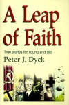 A Leap of Faith: True Stories for Young and Old - Peter J. Dyck