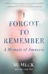 I Forgot to Remember: A Memoir of Amnesia - Su Meck, Daniel de Vise