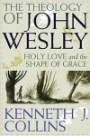 The Theology of John Wesley: Holy Love and the Shape of Grace - Kenneth J. Collins