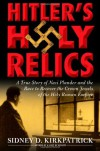 Hitler's Holy Relics: A True Story of Nazi Plunder and the Race to Recover the Crown Jewels of the Holy Roman Empire - Sidney D. Kirkpatrick