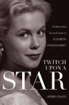 Twitch Upon a Star: The Bewitched Life and Career of Elizabeth Montgomery - Herbie J Pilato
