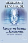 Tales Of The Uncanny And Supernatural - Algernon Blackwood