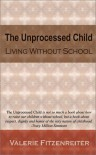 The Unprocessed Child: Living Without School - Valerie Fitzenreiter