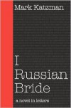 I Russian Bride: A Novel in Letters - Mark Katzman