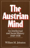 The Austrian Mind: An Intellectual and Social History, 1848-1938 - William M. Johnston