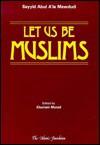 Let Us Be Muslims - Abul A'la Maududi, Abul A'la Maududi