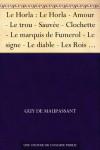 Le Horla : Le Horla - Amour - Le trou - Sauvée - Clochette - Le marquis de Fumerol - Le signe - Le diable - Les Rois - Au bois - Une famille - Joseph - L'auberge - Le vagabond (French Edition) - Guy de Maupassant