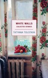 White Walls: Collected Stories - Tatyana Tolstaya, Jamey Gambrell