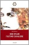 Bob Dylan. L'ultimo Cavaliere - Nicola Menicacci