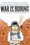 War is Boring: Bored Stiff, Scared to Death in the World's Worst War Zones - David Axe;Matt Bors