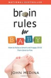 Brain Rules for Baby: How to Raise a Smart and Happy Child from Zero to Five - John Medina