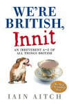 We're British, Innit: An Irreverent A-Z of All Things British - Iain Aitch