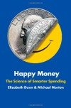 Happy Money: The Science of Smarter Spending - Elizabeth Dunn, Michael Norton