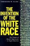 The Invention of the White Race: The Origin of Racial Oppression in Anglo-America (Volume 2) (Haymarket Series) - Theodore W. Allen