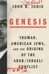 Genesis: Truman, American Jews, and the Origins of the Arab/Israeli Conflict - John B. Judis