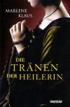 Die Tränen der Heilerin. Roman - Marlene Klaus