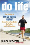 "Do Life: The Creator of ""My 120-Pound Journey"" Shows How to Run Better, Go Farther, and Find Happiness - Ben Davis,  Foreword by Kara Goucher"