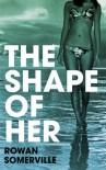 The Shape Of Her - Rowan Somerville