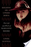Holding On Upside Down: The Life and Work of Marianne Moore - Linda Leavell