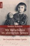 Mit Ballschuhen im sibirischen Schnee: Die Geschichte meiner Familie - Sandra Kalniete