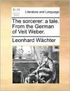 The Sorcerer: A Tale. from the German of Veit Weber - Leonhard Wächter, Robert Huish