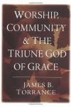 Worship, Community and the Triune God of Grace - James B. Torrance