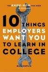 10 Things Employers Want You to Learn in College: The Know-How You Need to Succeed - Bill Coplin
