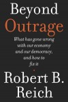 Beyond Outrage: What has gone wrong with our economy and our democracy, and how to fix it - Robert B. Reich