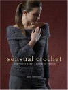 Sensual Crochet: Luxurious Yarns, Alluring Designs - Amy Swenson