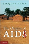 The Origins of AIDS - Jacques  Pepin