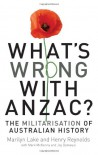 What's Wrong with ANZAC?: The Militarisation of Australian History - Marilyn Lake, Henry Reynolds