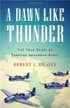A Dawn Like Thunder: The True Story of Torpedo Squadron Eight - Robert J. Mrazek