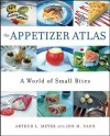 The Appetizer Atlas: A World of Small Bites - Arthur L. Meyer