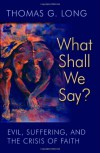 What Shall We Say?: Evil, Suffering, and the Crisis of Faith - Thomas G. Long