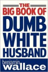 The Big Book of Dumb White Husband - Benjamin Wallace