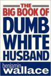 The Big Book of Dumb White Husband - Benjamin Wallace