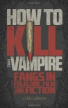 How to Kill a Vampire : Fangs in Folklore, Film and Fiction - Liisa Ladouceur