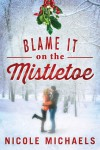 Blame It on the Mistletoe - Nicole Michaels