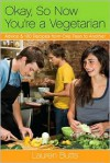 Okay, So Now You're a Vegetarian: Advice & 100 Recipes from One Teen to Another - Lauren Butts