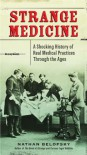 Strange Medicine: A Shocking History of Real Medical Practices Through the Ages - Nathan Belofsky