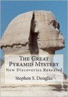 The Great Pyramid Mystery: New Discoveries Revealed - Stephen S. Douglas