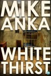 White Thirst: Surviving a New Life - Mike Anka