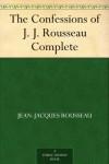 The Confessions of J. J. Rousseau - Complete - Jean-Jacques Rousseau