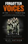 Forgotten Voices Of The Second World War: A New History of the Second World War in the Words of the Men and Women Who Were There - Max Arthur