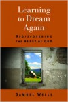Learning to Dream Again: Rediscovering the Heart of God - Samuel Wells