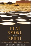 Peat Smoke and Spirit: The Story of Islay and Its Whiskies - Andrew Jefford